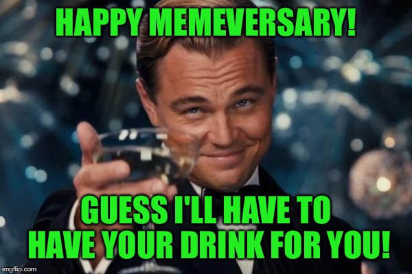 Leonardo Dicaprio Cheers Meme | HAPPY MEMEVERSARY! GUESS I'LL HAVE TO HAVE YOUR DRINK FOR YOU! | image tagged in memes,leonardo dicaprio cheers | made w/ Imgflip meme maker