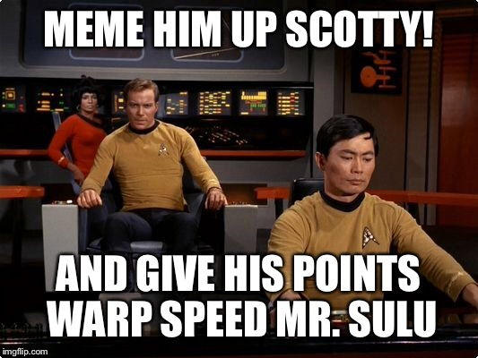 MEME HIM UP SCOTTY! AND GIVE HIS POINTS WARP SPEED MR. SULU | made w/ Imgflip meme maker