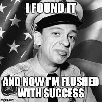 I FOUND IT AND NOW I'M FLUSHED WITH SUCCESS | made w/ Imgflip meme maker