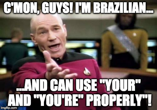 "What's wrong with you?!? | C'MON, GUYS! I'M BRAZILIAN... ...AND CAN USE ""YOUR"" AND ""YOU'RE"" PROPERLY""! 