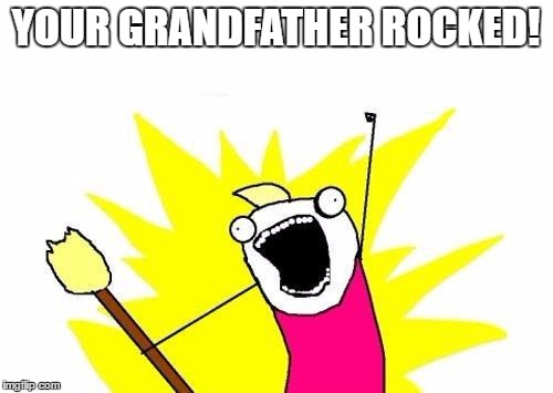 X All The Y Meme | YOUR GRANDFATHER ROCKED! | image tagged in memes,x all the y | made w/ Imgflip meme maker