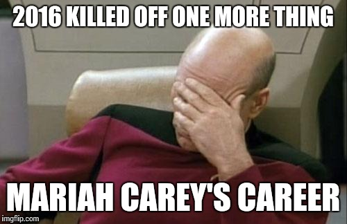 A tragic performence... | 2016 KILLED OFF ONE MORE THING MARIAH CAREY'S CAREER | image tagged in memes,captain picard facepalm,trhtimmy,mariah carey,new years,2016 | made w/ Imgflip meme maker