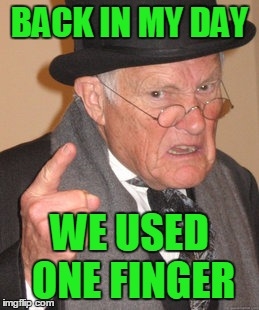 Back In My Day Meme | BACK IN MY DAY WE USED ONE FINGER | image tagged in memes,back in my day | made w/ Imgflip meme maker