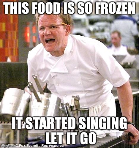 Chef Gordon Ramsay Meme | THIS FOOD IS SO FROZEN IT STARTED SINGING LET IT GO | image tagged in memes,chef gordon ramsay | made w/ Imgflip meme maker