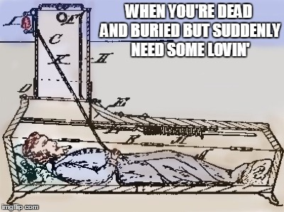 WHEN YOU'RE DEAD AND BURIED BUT SUDDENLY NEED SOME LOVIN' | made w/ Imgflip meme maker