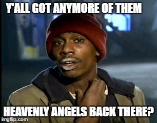 Y'all Got Any More Of That Meme | Y'ALL GOT ANYMORE OF THEM HEAVENLY ANGELS BACK THERE? | image tagged in memes,yall got any more of | made w/ Imgflip meme maker