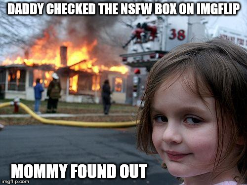 Not safe for home, either | DADDY CHECKED THE NSFW BOX ON IMGFLIP MOMMY FOUND OUT | image tagged in memes,disaster girl,nsfw | made w/ Imgflip meme maker