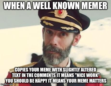 "WHEN A WELL KNOWN MEMER COPIES YOUR MEME WITH SLIGHTLY ALTERED TEXT IN THE COMMENTS IT MEANS ""NICE WORK"" YOU SHOULD BE HAPPY IT MEANS YOUR M 