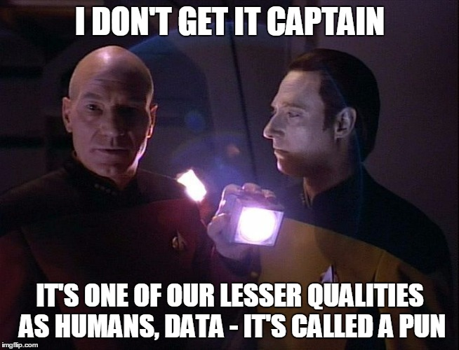 I DON'T GET IT CAPTAIN IT'S ONE OF OUR LESSER QUALITIES AS HUMANS, DATA - IT'S CALLED A PUN | made w/ Imgflip meme maker