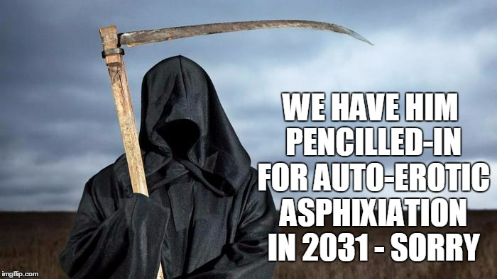 WE HAVE HIM PENCILLED-IN FOR AUTO-EROTIC ASPHIXIATION IN 2031 - SORRY | made w/ Imgflip meme maker