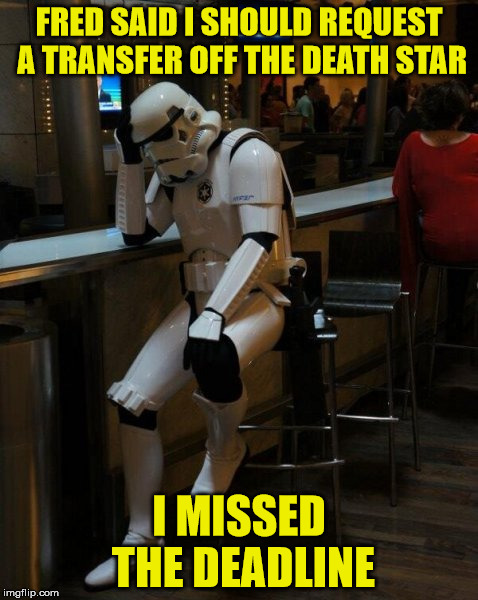 Did You Turn In Your Paperwork On Time? | FRED SAID I SHOULD REQUEST A TRANSFER OFF THE DEATH STAR I MISSED THE DEADLINE | image tagged in sad stormtrooper at the bar,sorry hokeewolf,death star,star wars,he missed | made w/ Imgflip meme maker