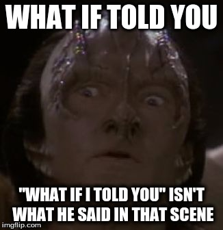 "Shocked Cardassian | WHAT IF TOLD YOU ""WHAT IF I TOLD YOU"" ISN'T WHAT HE SAID IN THAT SCENE 