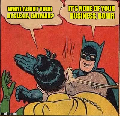 To The Batvace, The Jerko's on the loose! | WHAT ABOUT YOUR DYSLEXIA, BATMAN? IT'S NONE OF YOUR BUSINESS, BONIR | image tagged in memes,batman slapping robin,dyslexia | made w/ Imgflip meme maker