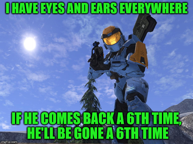 Demonic Penguin Halo 3 | I HAVE EYES AND EARS EVERYWHERE IF HE COMES BACK A 6TH TIME, HE'LL BE GONE A 6TH TIME | image tagged in demonic penguin halo 3 | made w/ Imgflip meme maker