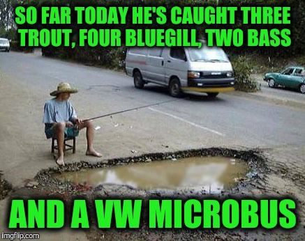 SO FAR TODAY HE'S CAUGHT THREE TROUT, FOUR BLUEGILL, TWO BASS AND A VW MICROBUS | made w/ Imgflip meme maker