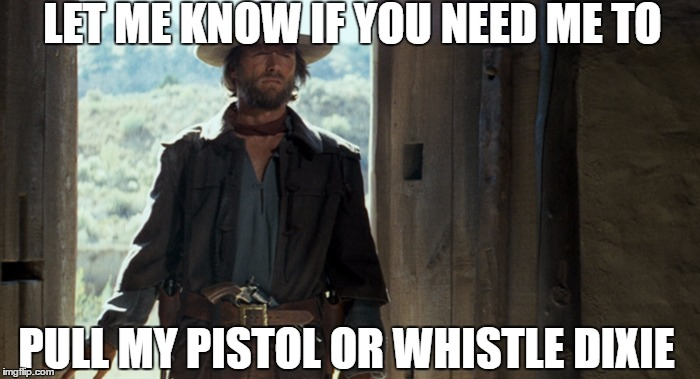 LET ME KNOW IF YOU NEED ME TO PULL MY PISTOL OR WHISTLE DIXIE | made w/ Imgflip meme maker