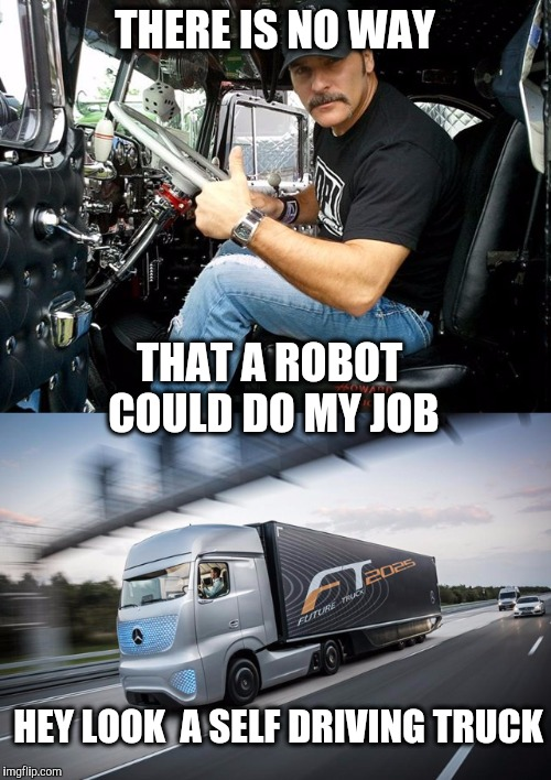 Big changes are coming  |  THERE IS NO WAY; THAT A ROBOT COULD DO MY JOB; HEY LOOK  A SELF DRIVING TRUCK | image tagged in trucking,trucker,robot,driving,octavia melody,change | made w/ Imgflip meme maker