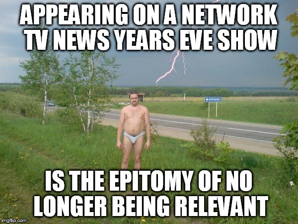 Why | APPEARING ON A NETWORK TV NEWS YEARS EVE SHOW IS THE EPITOMY OF NO LONGER BEING RELEVANT | image tagged in why | made w/ Imgflip meme maker