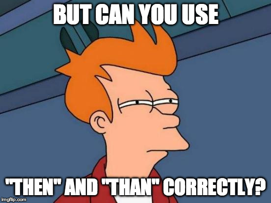 "Futurama Fry Meme | BUT CAN YOU USE ""THEN"" AND ""THAN"" CORRECTLY? 