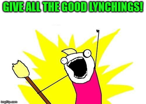 X All The Y Meme | GIVE ALL THE GOOD LYNCHINGS! | image tagged in memes,x all the y | made w/ Imgflip meme maker