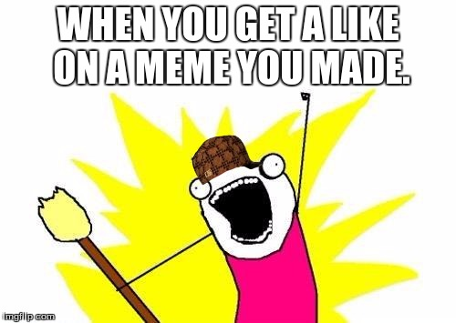 X All The Y Meme | WHEN YOU GET A LIKE ON A MEME YOU MADE. | image tagged in memes,x all the y,scumbag | made w/ Imgflip meme maker