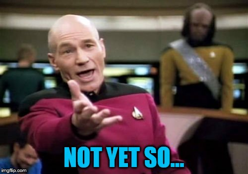 Picard Wtf Meme | NOT YET SO... | image tagged in memes,picard wtf | made w/ Imgflip meme maker