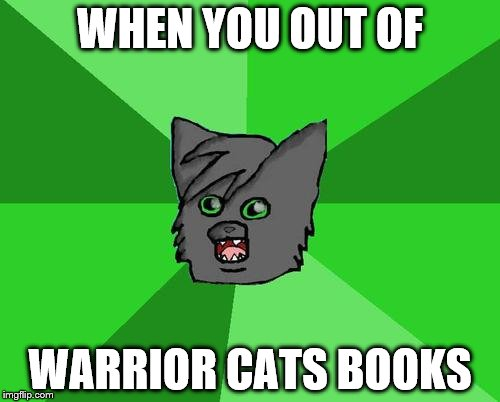 Warrior cats meme | WHEN YOU OUT OF WARRIOR CATS BOOKS | image tagged in warrior cats meme | made w/ Imgflip meme maker