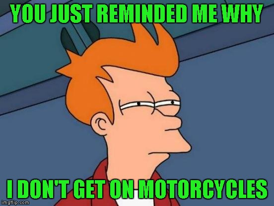 Futurama Fry Meme | YOU JUST REMINDED ME WHY I DON'T GET ON MOTORCYCLES | image tagged in memes,futurama fry | made w/ Imgflip meme maker