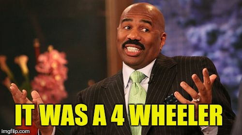 Steve Harvey Meme | IT WAS A 4 WHEELER | image tagged in memes,steve harvey | made w/ Imgflip meme maker