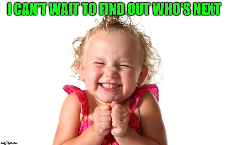 So Excited | I CAN'T WAIT TO FIND OUT WHO'S NEXT | image tagged in so excited | made w/ Imgflip meme maker