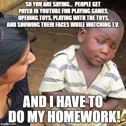 Third World Skeptical Kid | SO YOU ARE SAYING...  PEOPLE GET PAYED IN YOUTUBE FOR PLAYING GAMES, OPENING TOYS, PLAYING WITH THE TOYS, AND SHOWING THEIR FACES WHILE WATC | image tagged in memes,third world skeptical kid | made w/ Imgflip meme maker