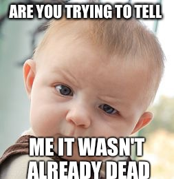 Skeptical Baby Meme | ARE YOU TRYING TO TELL ME IT WASN'T ALREADY DEAD | image tagged in memes,skeptical baby | made w/ Imgflip meme maker