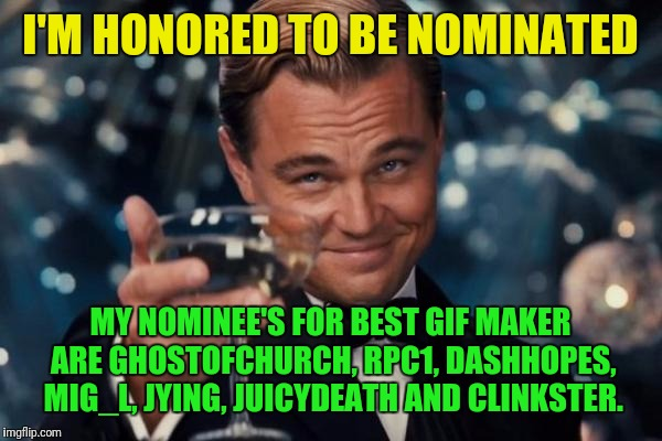 Leonardo Dicaprio Cheers Meme | I'M HONORED TO BE NOMINATED MY NOMINEE'S FOR BEST GIF MAKER ARE GHOSTOFCHURCH, RPC1, DASHHOPES, MIG_L, JYING, JUICYDEATH AND CLINKSTER. | image tagged in memes,leonardo dicaprio cheers | made w/ Imgflip meme maker