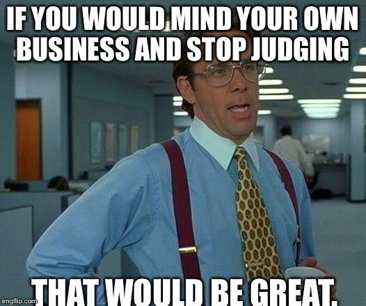 That Would Be Great Meme | IF YOU WOULD MIND YOUR OWN BUSINESS AND STOP JUDGING THAT WOULD BE GREAT. | image tagged in memes,that would be great | made w/ Imgflip meme maker