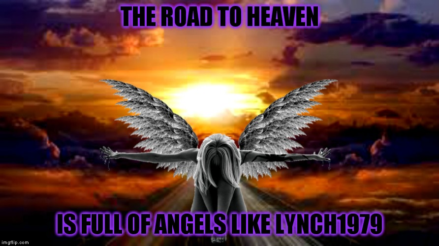 A dear friend of mine isn't feeling well, please keep her in your thoughts and prayers... | THE ROAD TO HEAVEN IS FULL OF ANGELS LIKE LYNCH1979 | image tagged in lynch1979,jying,prayers,imgflip unite | made w/ Imgflip meme maker