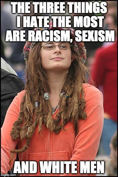 *triggered | THE THREE THINGS I HATE THE MOST ARE RACISM, SEXISM AND WHITE MEN | image tagged in memes,college liberal,white privilege,racism,sexism | made w/ Imgflip meme maker
