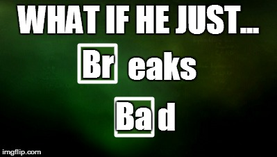 WHAT IF HE JUST... Br eaks Ba d | made w/ Imgflip meme maker