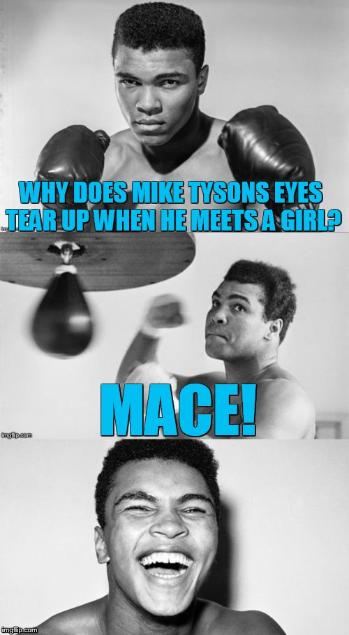 Ali's pun with punch | WHY DOES MIKE TYSONS EYES TEAR UP WHEN HE MEETS A GIRL? MACE! | image tagged in ali's pun with punch | made w/ Imgflip meme maker