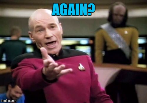 Picard Wtf Meme | AGAIN? | image tagged in memes,picard wtf | made w/ Imgflip meme maker