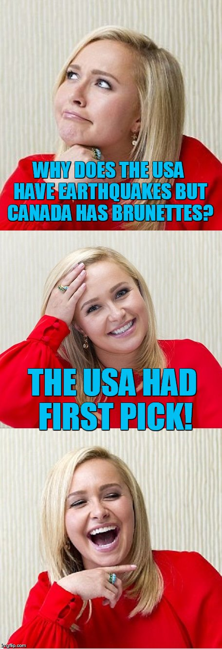Bad Pun Hayden 2 | WHY DOES THE USA HAVE EARTHQUAKES BUT CANADA HAS BRUNETTES? THE USA HAD FIRST PICK! | image tagged in bad pun hayden 2 | made w/ Imgflip meme maker