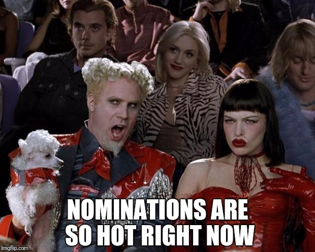 Mugatu So Hot Right Now Meme | NOMINATIONS ARE SO HOT RIGHT NOW | image tagged in memes,mugatu so hot right now | made w/ Imgflip meme maker