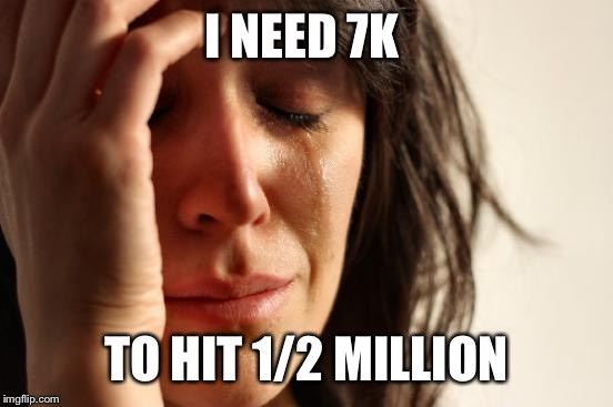 Please, pretty please, I'm begging you, with cherry on top? I'll be your BFF.  | I NEED 7K TO HIT 1/2 MILLION | image tagged in memes,first world problems | made w/ Imgflip meme maker
