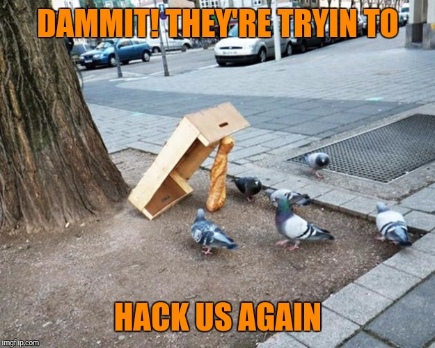 DAMMIT! THEY'RE TRYIN TO HACK US AGAIN | made w/ Imgflip meme maker