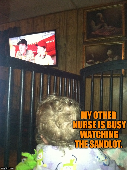 MY OTHER NURSE IS BUSY WATCHING THE SANDLOT. | made w/ Imgflip meme maker