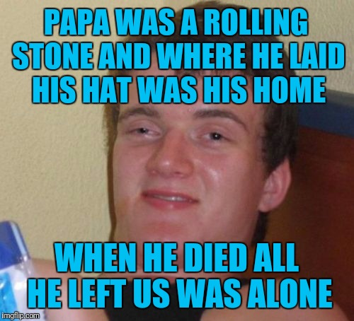 10 Guy Meme | PAPA WAS A ROLLING STONE AND WHERE HE LAID HIS HAT WAS HIS HOME WHEN HE DIED ALL HE LEFT US WAS ALONE | image tagged in memes,10 guy | made w/ Imgflip meme maker