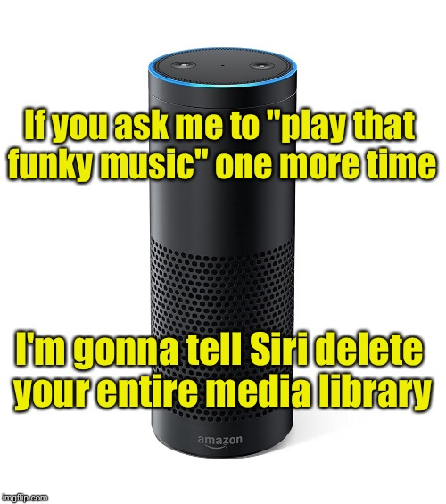 "Amazon Echo | If you ask me to ""play that funky music"" one more time I'm gonna tell Siri delete your entire media library 