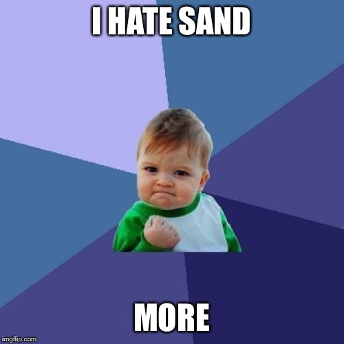 Success Kid Meme | I HATE SAND MORE | image tagged in memes,success kid | made w/ Imgflip meme maker
