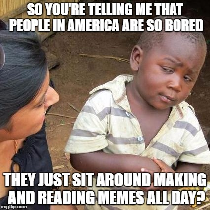 Third World Skeptical Kid Meme | SO YOU'RE TELLING ME THAT PEOPLE IN AMERICA ARE SO BORED THEY JUST SIT AROUND MAKING AND READING MEMES ALL DAY? | image tagged in memes,third world skeptical kid | made w/ Imgflip meme maker