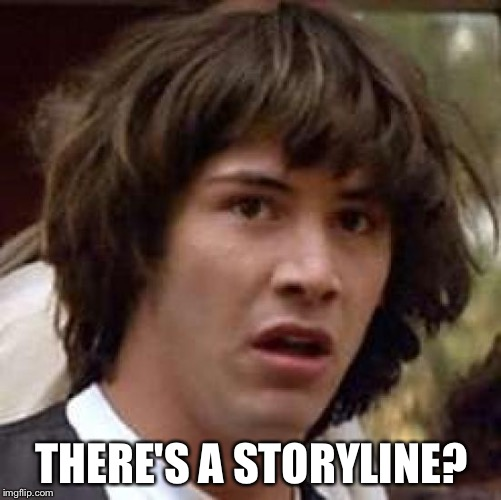 Conspiracy Keanu Meme | THERE'S A STORYLINE? | image tagged in memes,conspiracy keanu | made w/ Imgflip meme maker