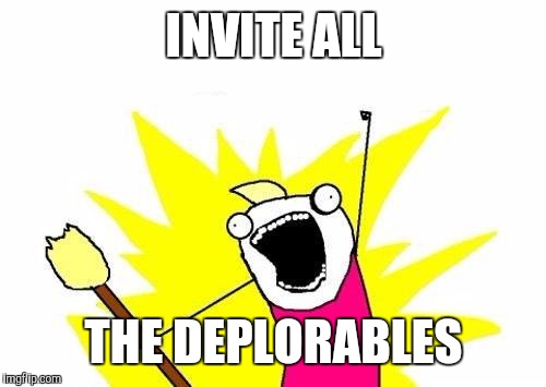 X All The Y Meme | INVITE ALL THE DEPLORABLES | image tagged in memes,x all the y | made w/ Imgflip meme maker